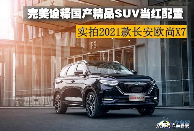 原创实拍2021长安欧尚X7完美诠释国产精品SUV的流行配置